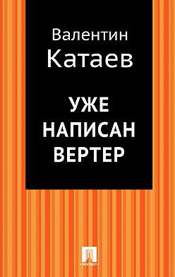 Валентин Катаев - Уже написан Вертер