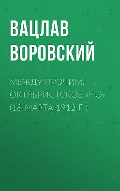 Вацлав Воровский - Между прочим. Октябристское «но» (18 марта 1912 г.)