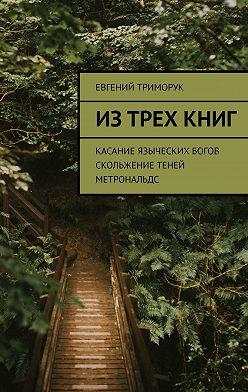 Евгений Триморук - Из трех книг. Касание языческих богов. Скольжение теней. Метрональдс