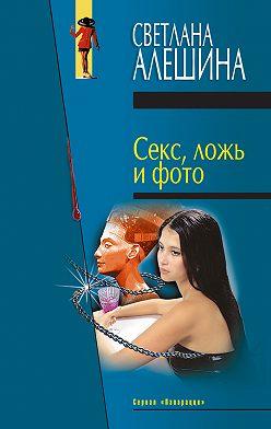 Светлана Алешина - Секс, ложь и фото (сборник)