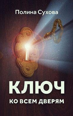 Полина Сухова - Ключ ко всем дверям