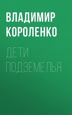 Владимир Короленко - Дети подземелья