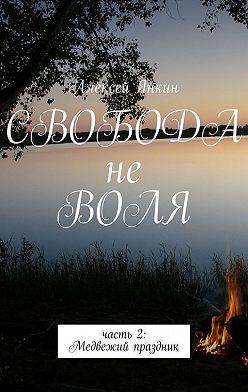 Алексей Янкин - Свобода не воля. Часть 2. Медвежий праздник