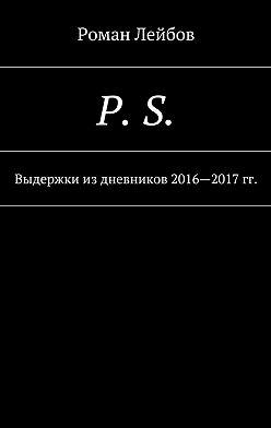 Роман Лейбов - P. S. Выдержки издневников 2016—2017гг.