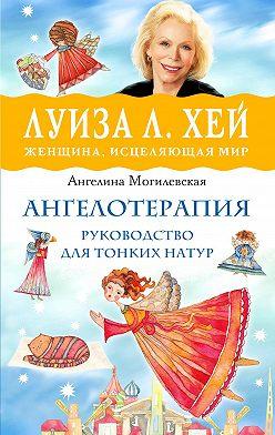 Ангелина Могилевская - Ангелотерапия – руководство для тонких натур
