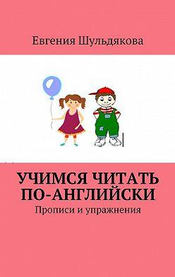 Евгения Шульдякова - Учимся читать по-английски. Прописи и упражнения