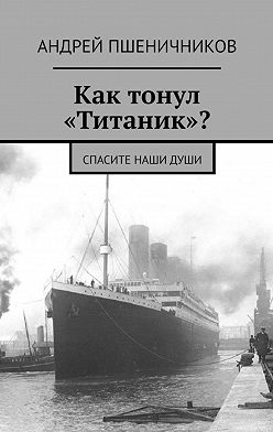 Андрей Пшеничников - Как тонул «Титаник»? Спасите наши души
