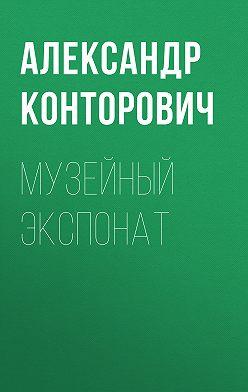 Александр Конторович - Музейный экспонат