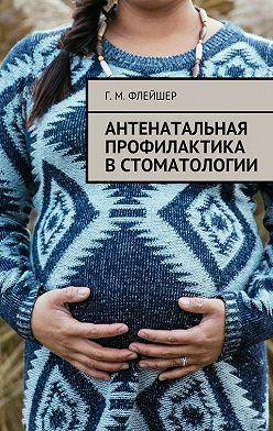 Григорий Флейшер - Антенатальная профилактика встоматологии