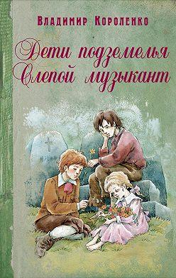 Владимир Короленко - Дети подземелья. Слепой музыкант (сборник)