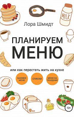 Лора Шмидт - Планируем меню, или Как перестать жить на кухне