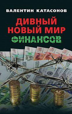 Валентин Катасонов - Дивный новый мир финансов