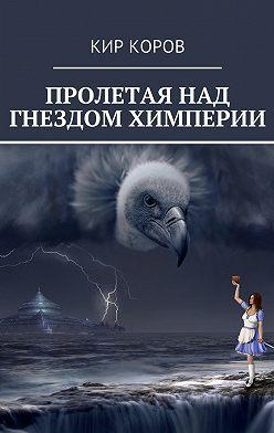 КИР КОРОВ - ПРОЛЕТАЯ НАД ГНЕЗДОМ ХИМПЕРИИ