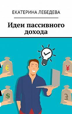 Екатерина Лебедева - Идеи пассивного дохода