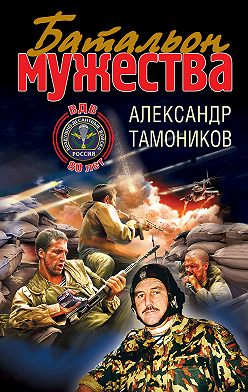 Александр Тамоников - Батальон мужества