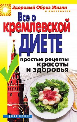 Неустановленный автор - Все о кремлевской диете. Простые рецепты красоты и здоровья