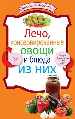 Неустановленный автор - Лечо, консервированные овощи и блюда из них