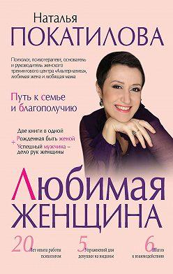 Наталья Покатилова - Любимая женщина. Путь к семье и благополучию (сборник)