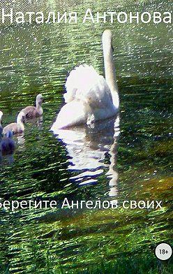 Наталия Антонова - Берегите Ангелов своих