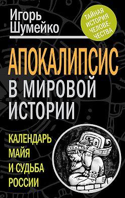Игорь Шумейко - Апокалипсис в мировой истории. Календарь майя и судьба России