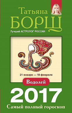 Татьяна Борщ - Водолей. Самый полный гороскоп на 2017 год
