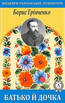 Борис Грінченко - Батько й дочка