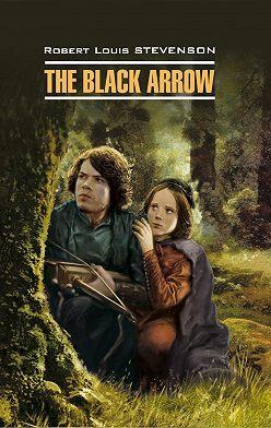 Роберт Льюис Стивенсон - The Black Arrow / Черная Стрела. Книга для чтения на английском языке