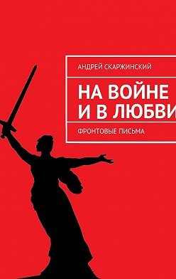 Андрей Скаржинский - На войне и в любви. Фронтовые письма