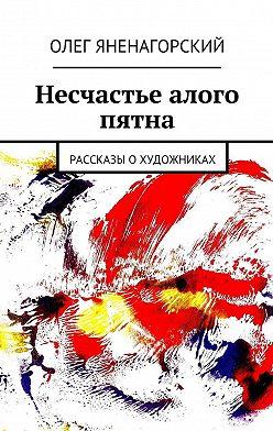 Олег Яненагорский - Несчастье алого пятна. Рассказы охудожниках