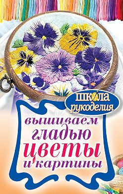Татьяна Шнуровозова - Вышиваем гладью цветы и картины