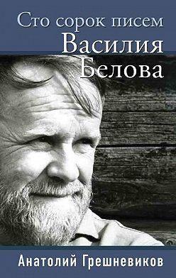 Анатолий Грешневиков - Сто сорок писем Василия Белова
