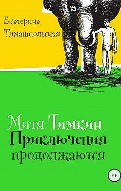 Екатерина Тимашпольская - Митя Тимкин. Приключения продолжаются