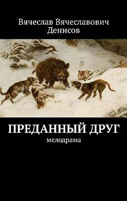 Вячеслав Денисов - Преданный друг. Мелодрама