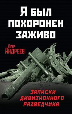 Петр Андреев - Я был похоронен заживо. Записки дивизионного разведчика
