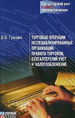 В. Гуккаев - Торговые операции неспециализированных организаций: правила торговли, бухгалтерский учет и налогообложение.