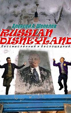 Алексей Шепелёв - Russian Disneyland. Повесть