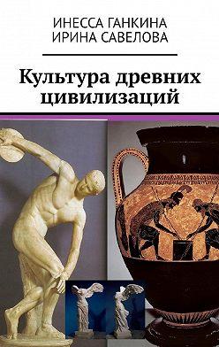 Инесса Ганкина - Культура древних цивилизаций