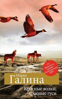 Мария Галина - Красные волки, красные гуси (сборник)