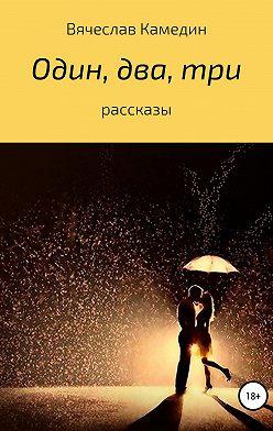 Вячеслав Камедин - Один, два, три… Сборник рассказов