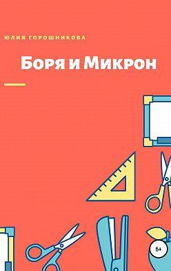 Юлия Горошникова - Боря и Микрон