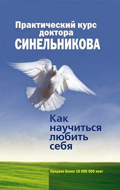 Валерий Синельников - Практический курс доктора Синельникова. Как научиться любить себя