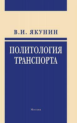 Владимир Якунин - Политология транспорта. Политическое измерение транспортного развития