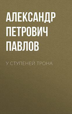 Александр Павлов - У ступеней трона