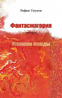 Рифкат Гатупов - Фантасмагория. Книга вторая. Утоление жажды
