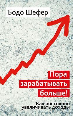 Бодо Шефер - Пора зарабатывать больше! Как постоянно увеличивать доходы