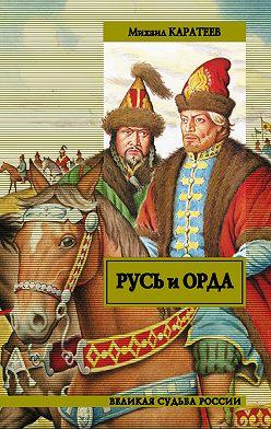 Михаил Каратеев - Русь и Орда