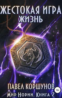 Павел Коршунов - Жестокая игра. Книга 2. Жизнь