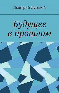 Дмитрий Луговой - Будущее впрошлом