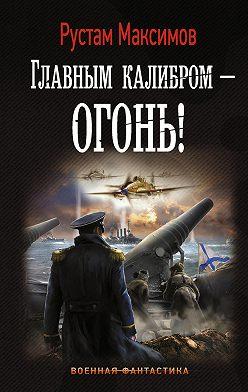 Рустам Максимов - Главным калибром – огонь!
