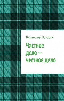 Владимир Назаров - Частное дело – честное дело. Книга для начинающих российских предпринимателей